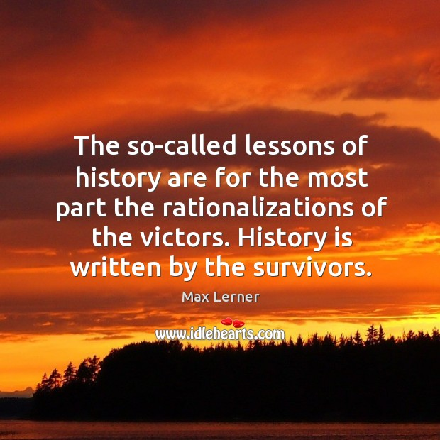 The so-called lessons of history are for the most part the rationalizations of the victors. Max Lerner Picture Quote