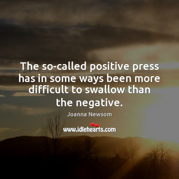 The so-called positive press has in some ways been more difficult to Joanna Newsom Picture Quote