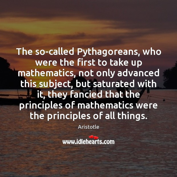 The so-called Pythagoreans, who were the first to take up mathematics, not Image