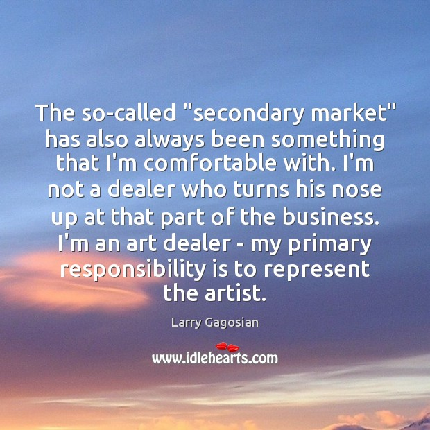 "The so-called ""secondary market"" has also always been something that I'm comfortable Responsibility Quotes Image"