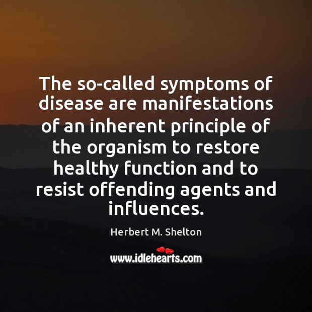 The so-called symptoms of disease are manifestations of an inherent principle of Herbert M. Shelton Picture Quote