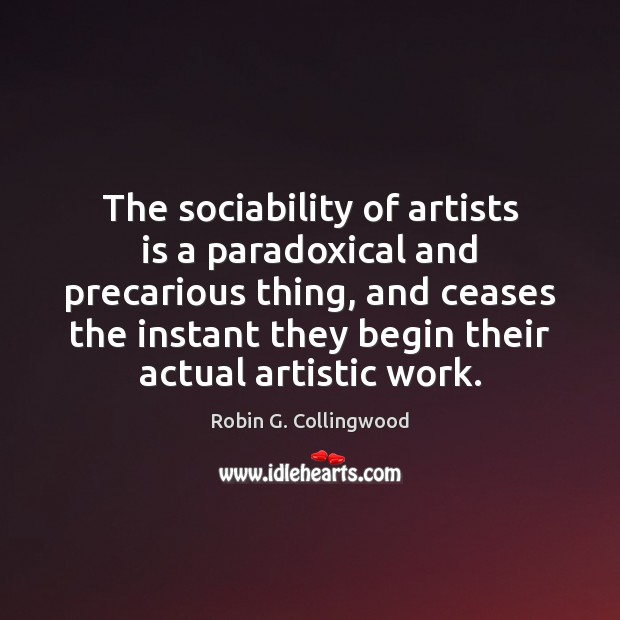 The sociability of artists is a paradoxical and precarious thing, and ceases Robin G. Collingwood Picture Quote