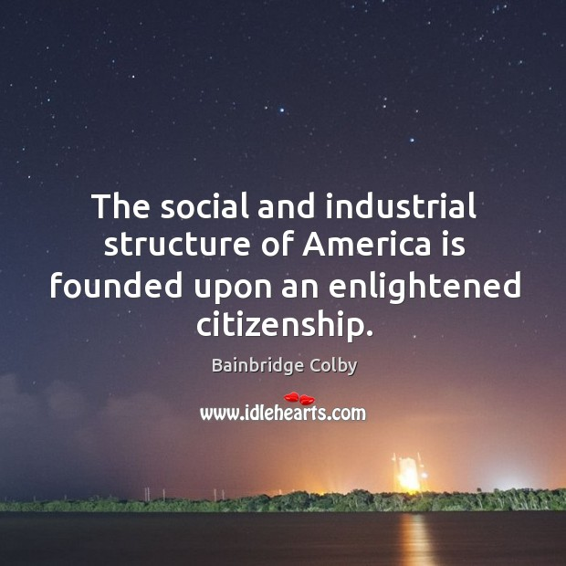Image, The social and industrial structure of america is founded upon an enlightened citizenship.
