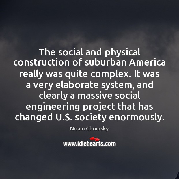 The social and physical construction of suburban America really was quite complex. Noam Chomsky Picture Quote
