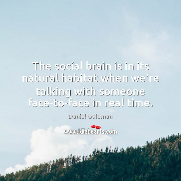 The social brain is in its natural habitat when we're talking with Daniel Goleman Picture Quote