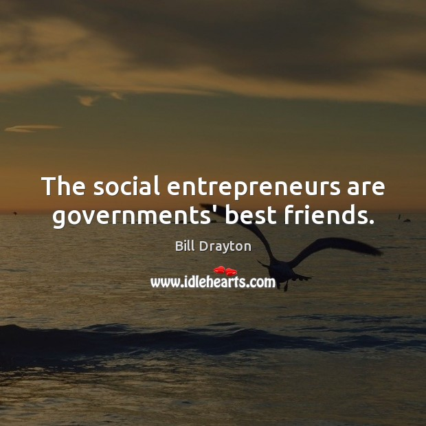 The social entrepreneurs are governments' best friends. Entrepreneurship Quotes Image
