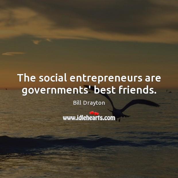 The social entrepreneurs are governments' best friends. Entrepreneurship Quotes Image