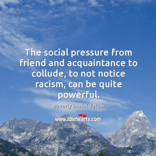 The social pressure from friend and acquaintance to collude, to not notice Beverly Daniel Tatum Picture Quote
