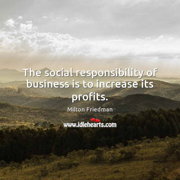 The social responsibility of business is to increase its profits. Social Responsibility Quotes Image