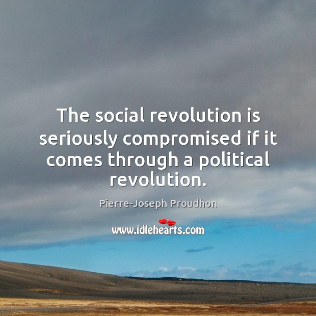 The social revolution is seriously compromised if it comes through a political revolution. Image