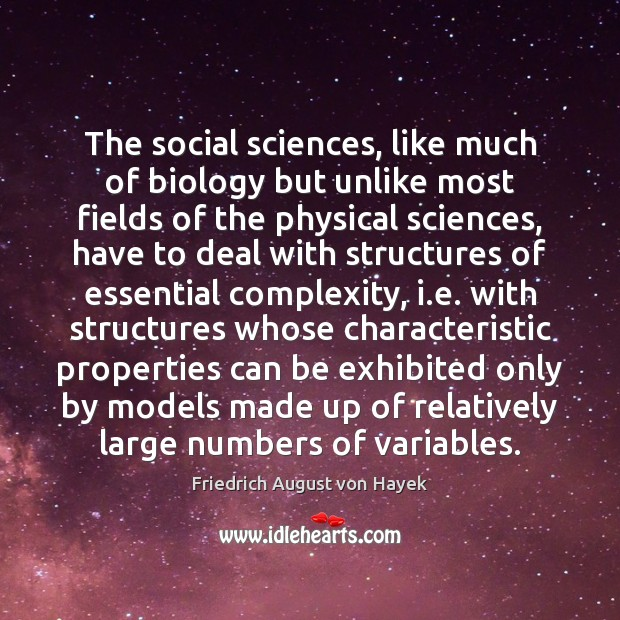 The social sciences, like much of biology but unlike most fields of Friedrich August von Hayek Picture Quote