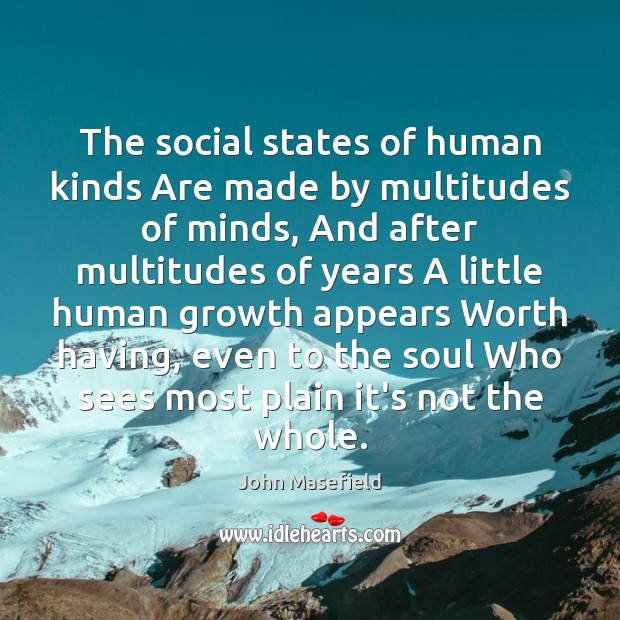 The social states of human kinds Are made by multitudes of minds, John Masefield Picture Quote