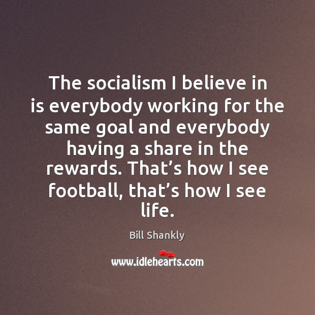 The socialism I believe in is everybody working for the same goal Image