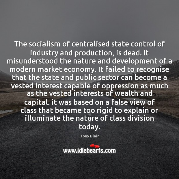 The socialism of centralised state control of industry and production, is dead. Tony Blair Picture Quote