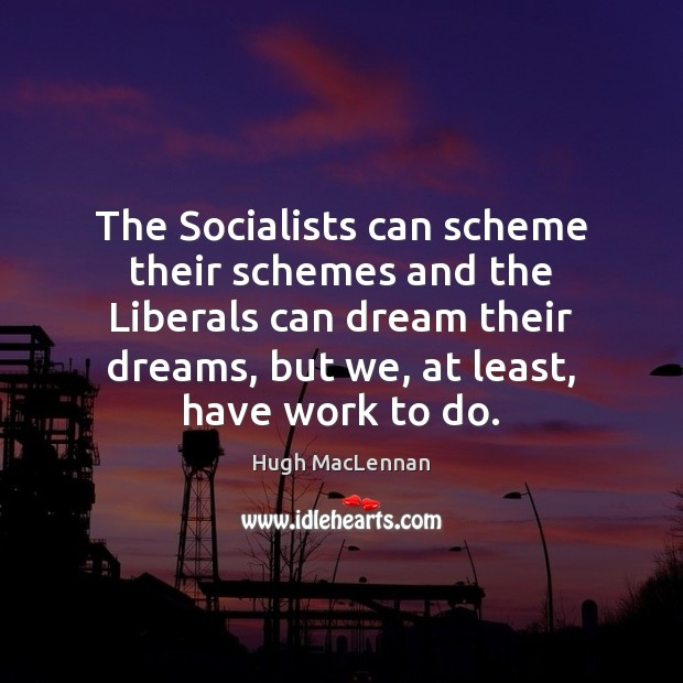 The Socialists can scheme their schemes and the Liberals can dream their Image