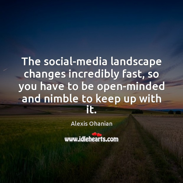 Image, The social-media landscape changes incredibly fast, so you have to be open-minded