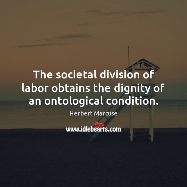 The societal division of labor obtains the dignity of an ontological condition. Herbert Marcuse Picture Quote