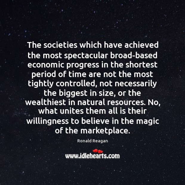 The societies which have achieved the most spectacular broad-based economic progress in Ronald Reagan Picture Quote