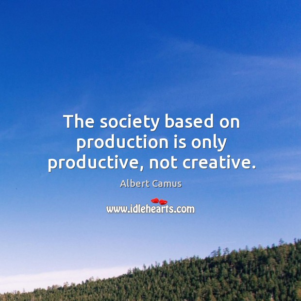 Image, The society based on production is only productive, not creative.