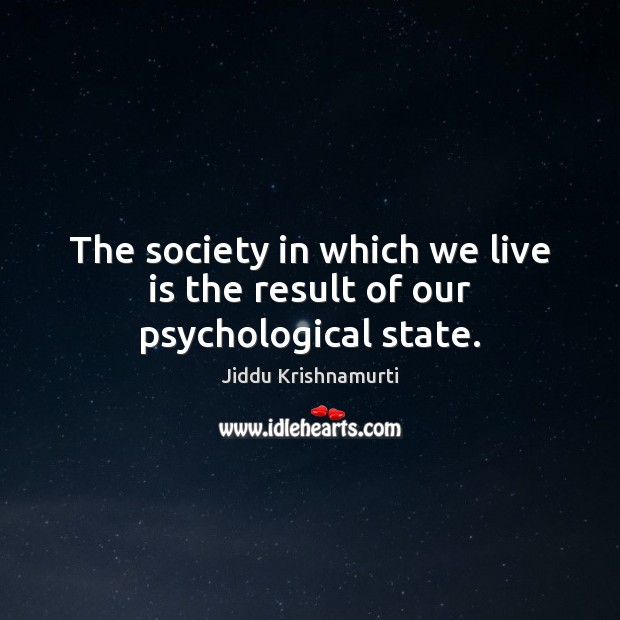 The society in which we live is the result of our psychological state. Jiddu Krishnamurti Picture Quote
