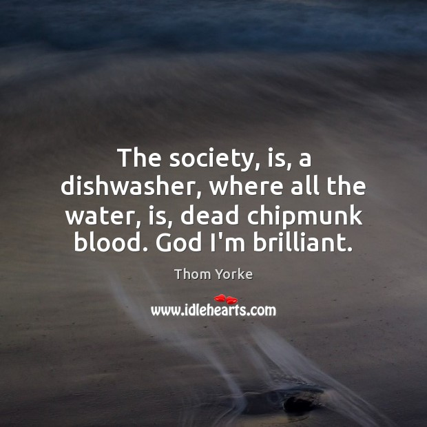 The society, is, a dishwasher, where all the water, is, dead chipmunk Image