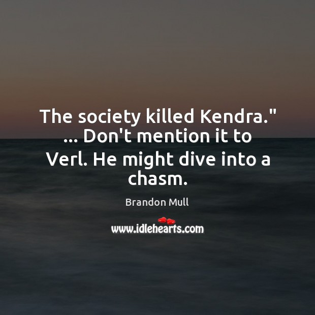 "Image, The society killed Kendra."" … Don't mention it to Verl. He might dive into a chasm."