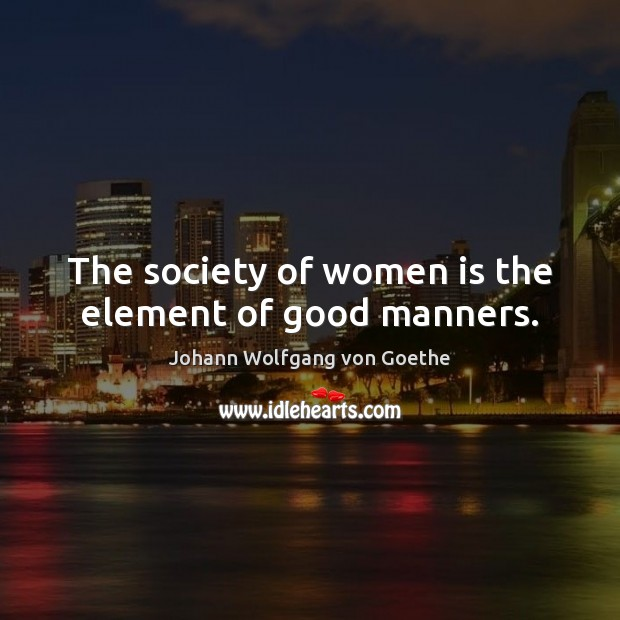 The society of women is the element of good manners. Image