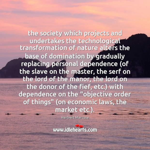 The society which projects and undertakes the technological transformation of nature alters Herbert Marcuse Picture Quote