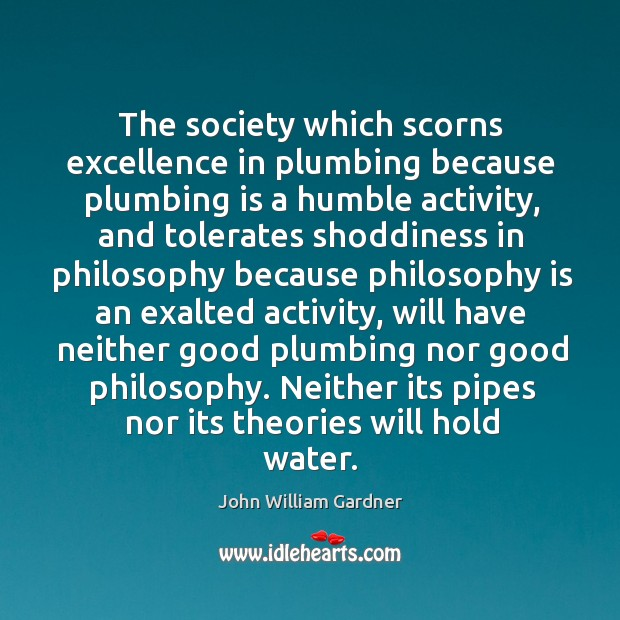 The society which scorns excellence in plumbing because plumbing is a humble activity Image