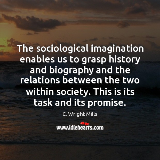 The sociological imagination enables us to grasp history and biography and the C. Wright Mills Picture Quote