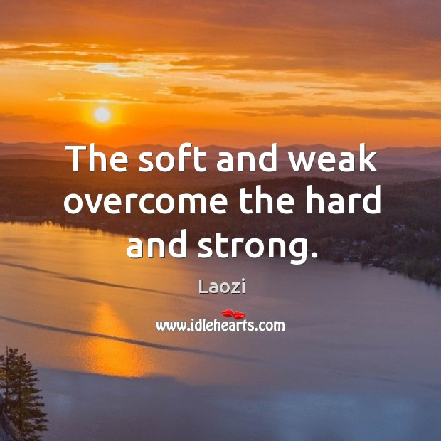 Image, The soft and weak overcome the hard and strong.