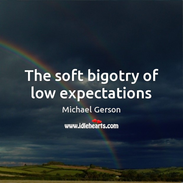 The soft bigotry of low expectations Michael Gerson Picture Quote