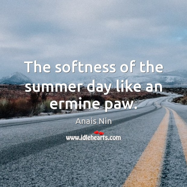The softness of the summer day like an ermine paw. Anais Nin Picture Quote