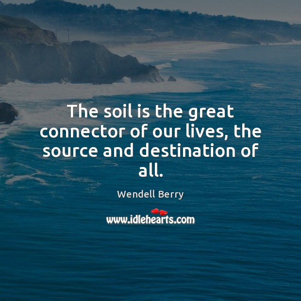 Image, The soil is the great connector of our lives, the source and destination of all.