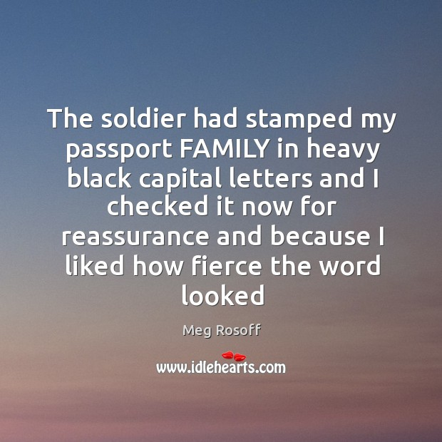 The soldier had stamped my passport FAMILY in heavy black capital letters Meg Rosoff Picture Quote