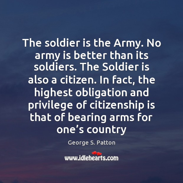The soldier is the Army. No army is better than its soldiers. George S. Patton Picture Quote