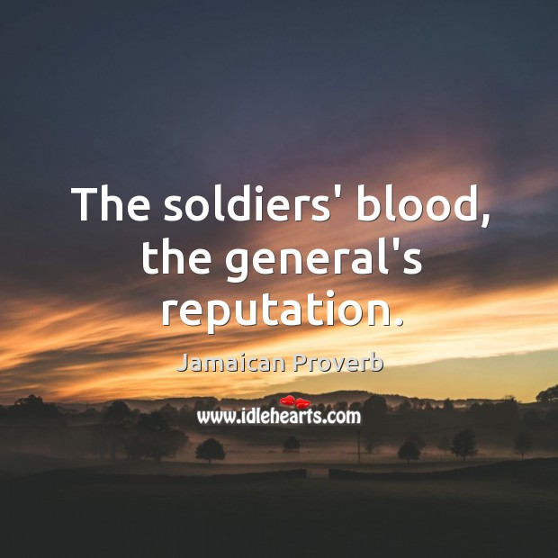 The soldiers' blood, the general's reputation. Jamaican Proverbs Image