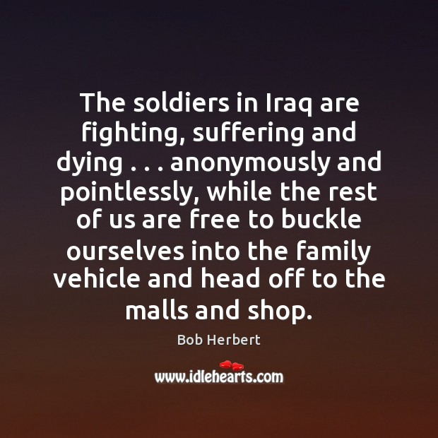 Image, The soldiers in Iraq are fighting, suffering and dying . . . anonymously and pointlessly,