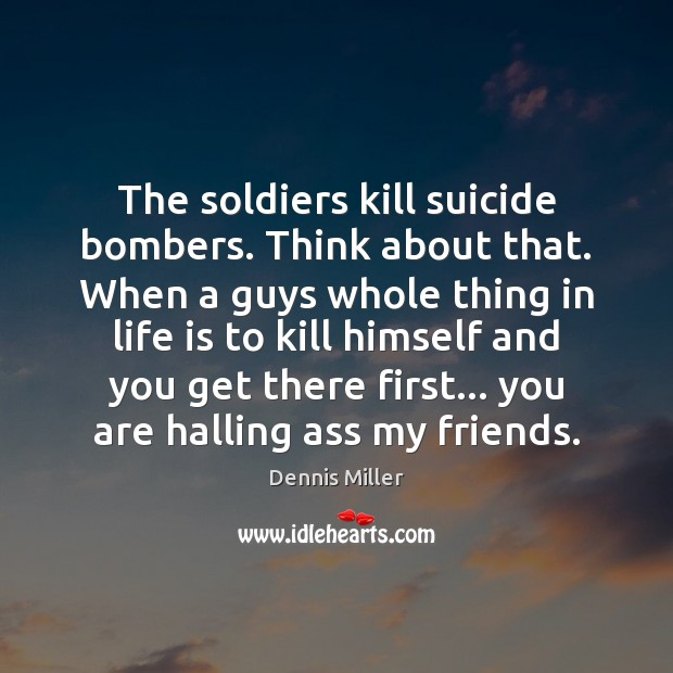 Image, The soldiers kill suicide bombers. Think about that. When a guys whole