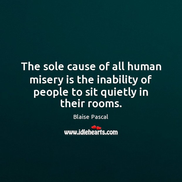 The sole cause of all human misery is the inability of people Image