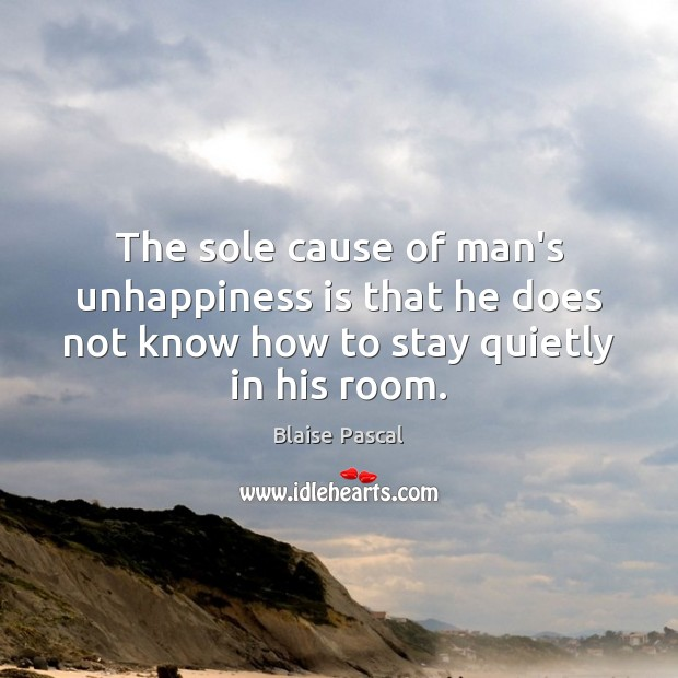 The sole cause of man's unhappiness is that he does not know Blaise Pascal Picture Quote