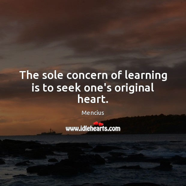 The sole concern of learning is to seek one's original heart. Mencius Picture Quote