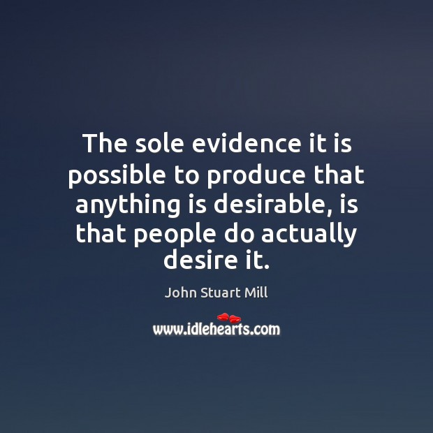 The sole evidence it is possible to produce that anything is desirable, Image