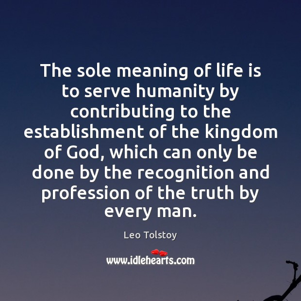 The sole meaning of life is to serve humanity by contributing to Leo Tolstoy Picture Quote