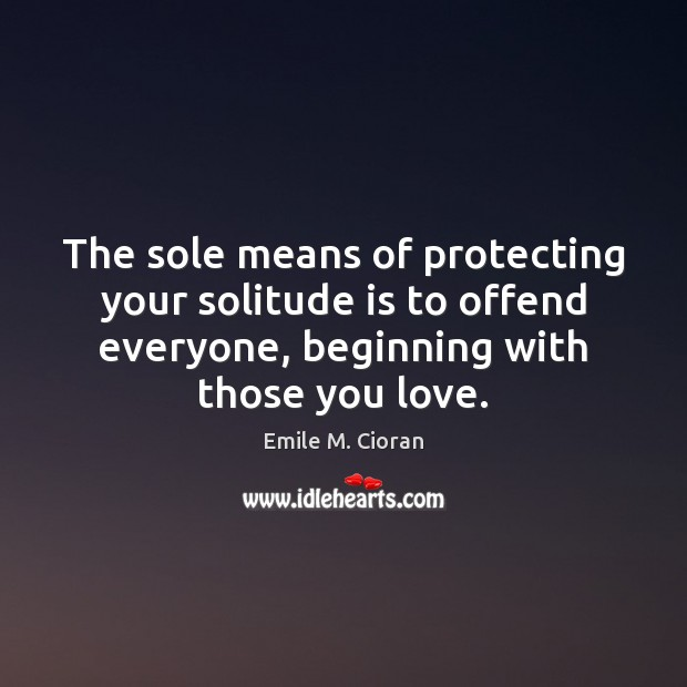The sole means of protecting your solitude is to offend everyone, beginning Emile M. Cioran Picture Quote