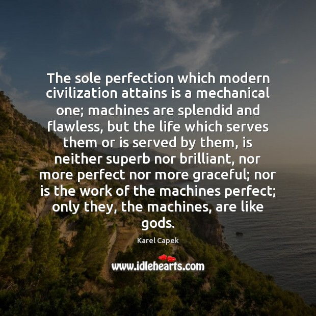 The sole perfection which modern civilization attains is a mechanical one; machines Karel Capek Picture Quote
