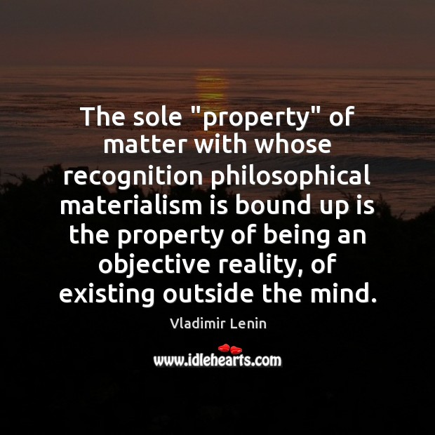 """The sole """"property"""" of matter with whose recognition philosophical materialism is bound Vladimir Lenin Picture Quote"""