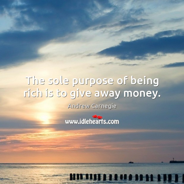 The sole purpose of being rich is to give away money. Andrew Carnegie Picture Quote