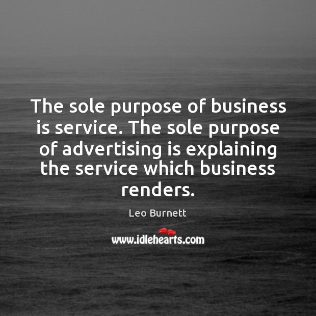 The sole purpose of business is service. The sole purpose of advertising Leo Burnett Picture Quote
