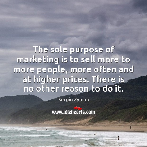 The sole purpose of marketing is to sell more to more people, Marketing Quotes Image